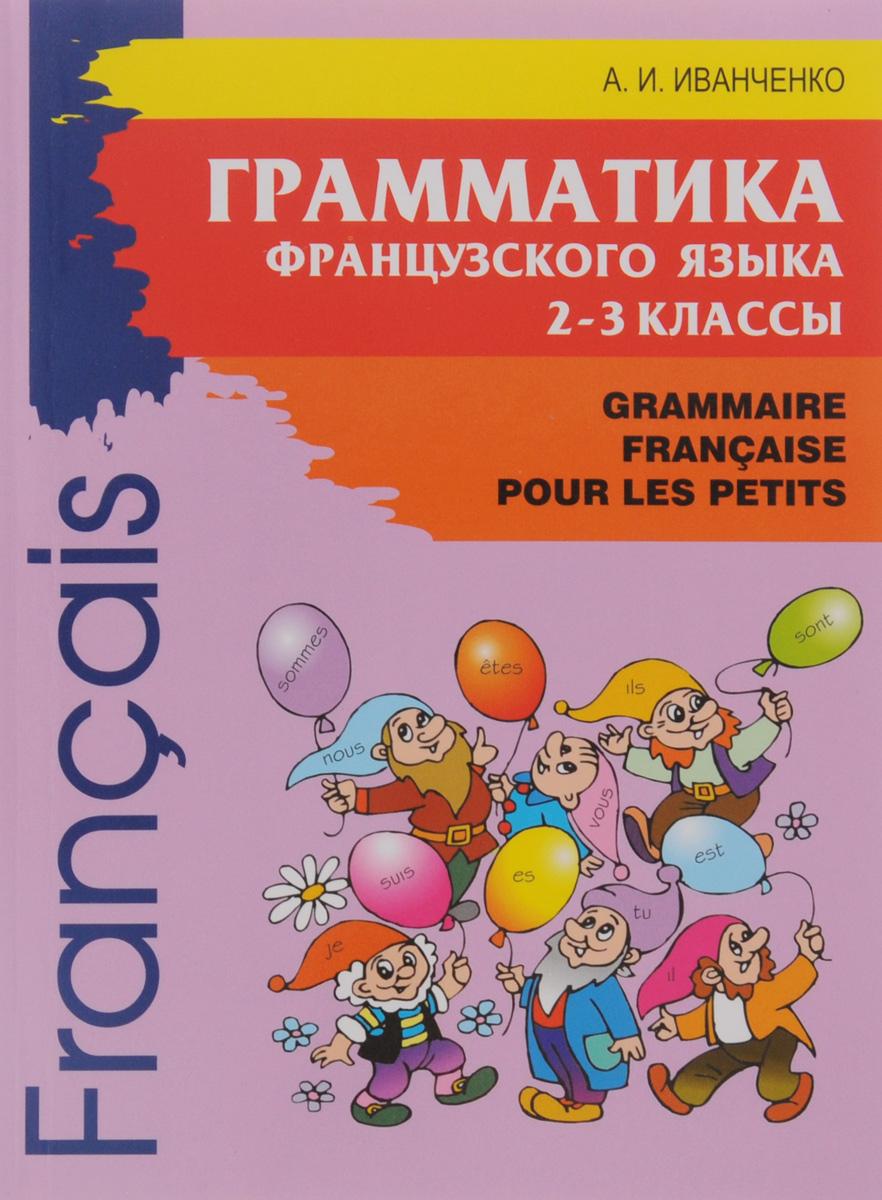 А. И. Иванченко Французский язык. 2-3 классы. Грамматика / Grammaire Francaise pour les petits