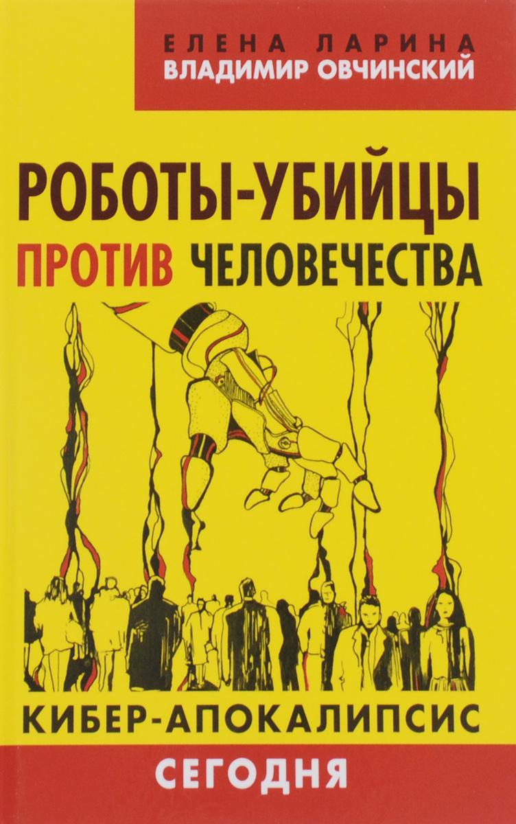 Елена Ларина, Владимир Овчинский Роботы-убийцы против человечества. Киберапокалипсис сегодня