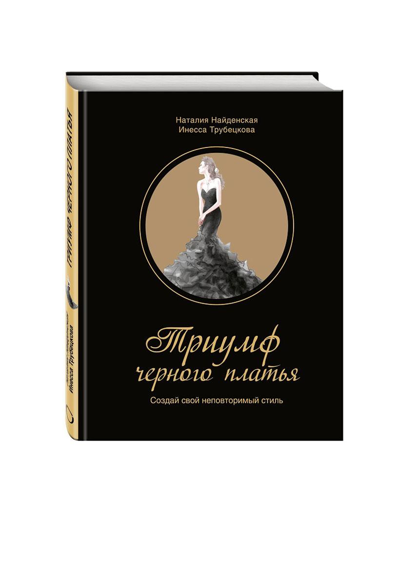 Наталия Найденская, Инесса Трубецкова Триумф черного платья. Создай свой неповторимый стиль найденская н г трубецкова и а триумф черного платья создай свой неповторимый стиль
