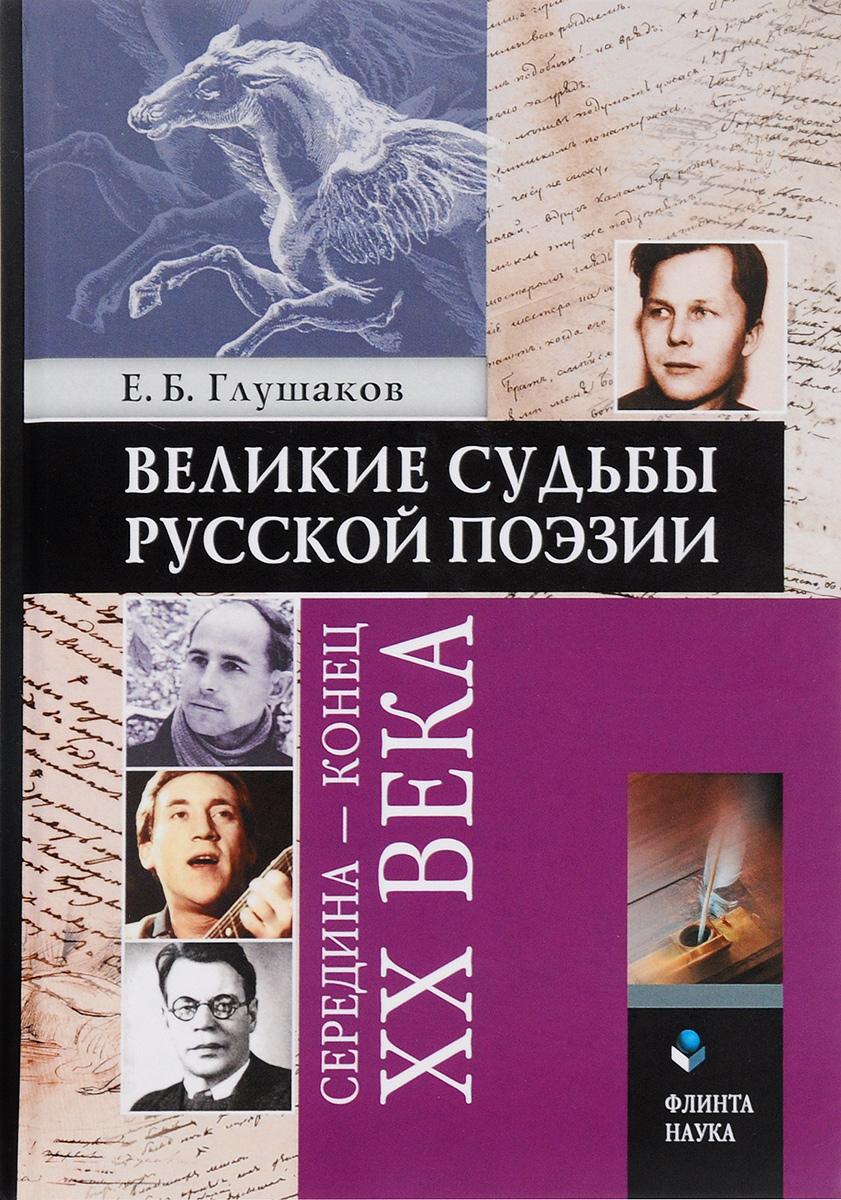 Е. Б. Глушаков Великие судьбы русской поэзии. Середина - конец XX века