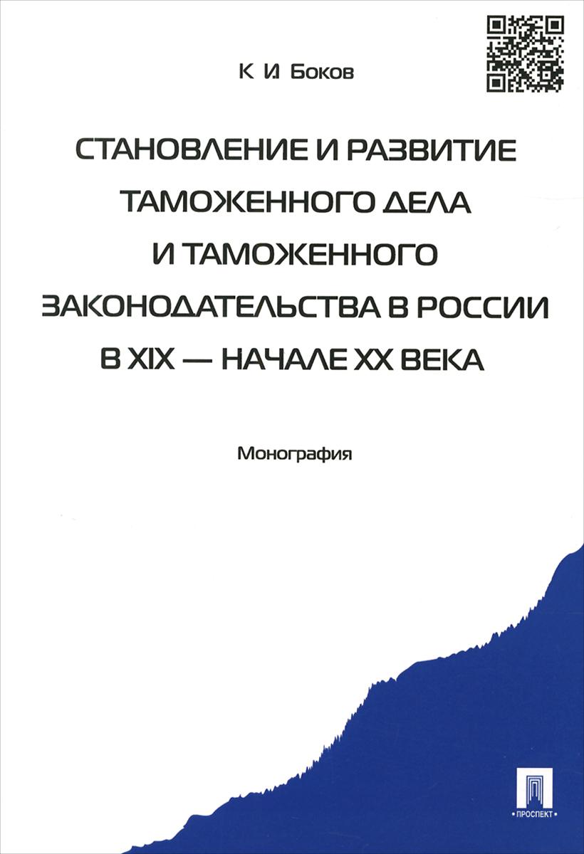 К. И. Боков Становление и развитие таможенного дела и таможенного законодательства в России в XIX – начале XX века цена