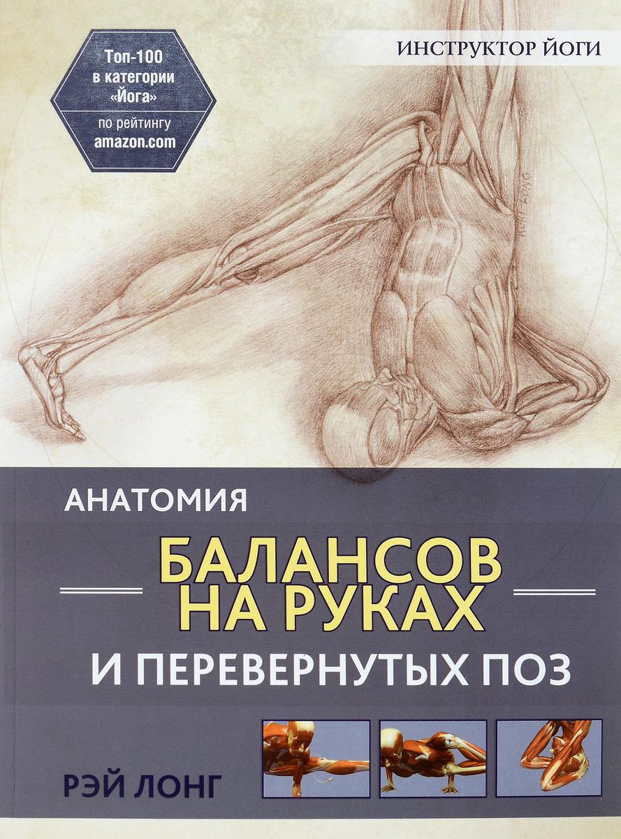 Рэй Лонг Анатомия балансов на руках и перевернутых поз рэй лонг анатомия асан раскрывающих бедра и наклонов вперед