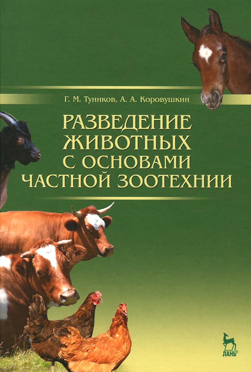 Г. М. Туников, А. А. Коровушкин Разведение животных с основами частной зоотехнии. Учебник