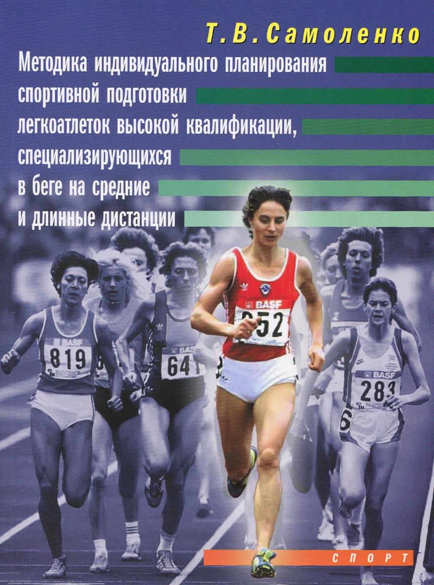 Т. В. Самоленко Методика индивидуального планирования спортивной подготовки легкоатлетов высокой квалификации, специализирующихся в беге на средние и длинные дистанции
