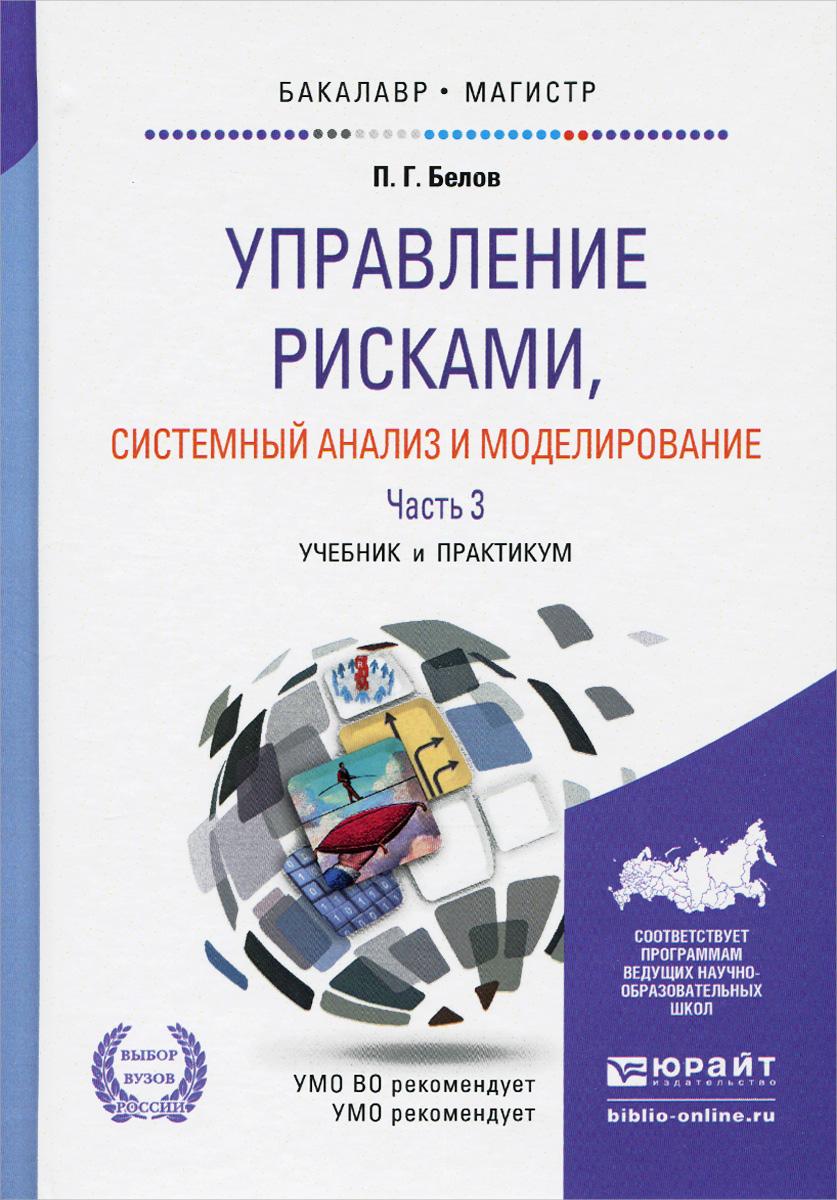 П. Г. Белов Управление рисками, системный анализ и моделирование. Учебник и практикум. В 3 частях. Часть 3