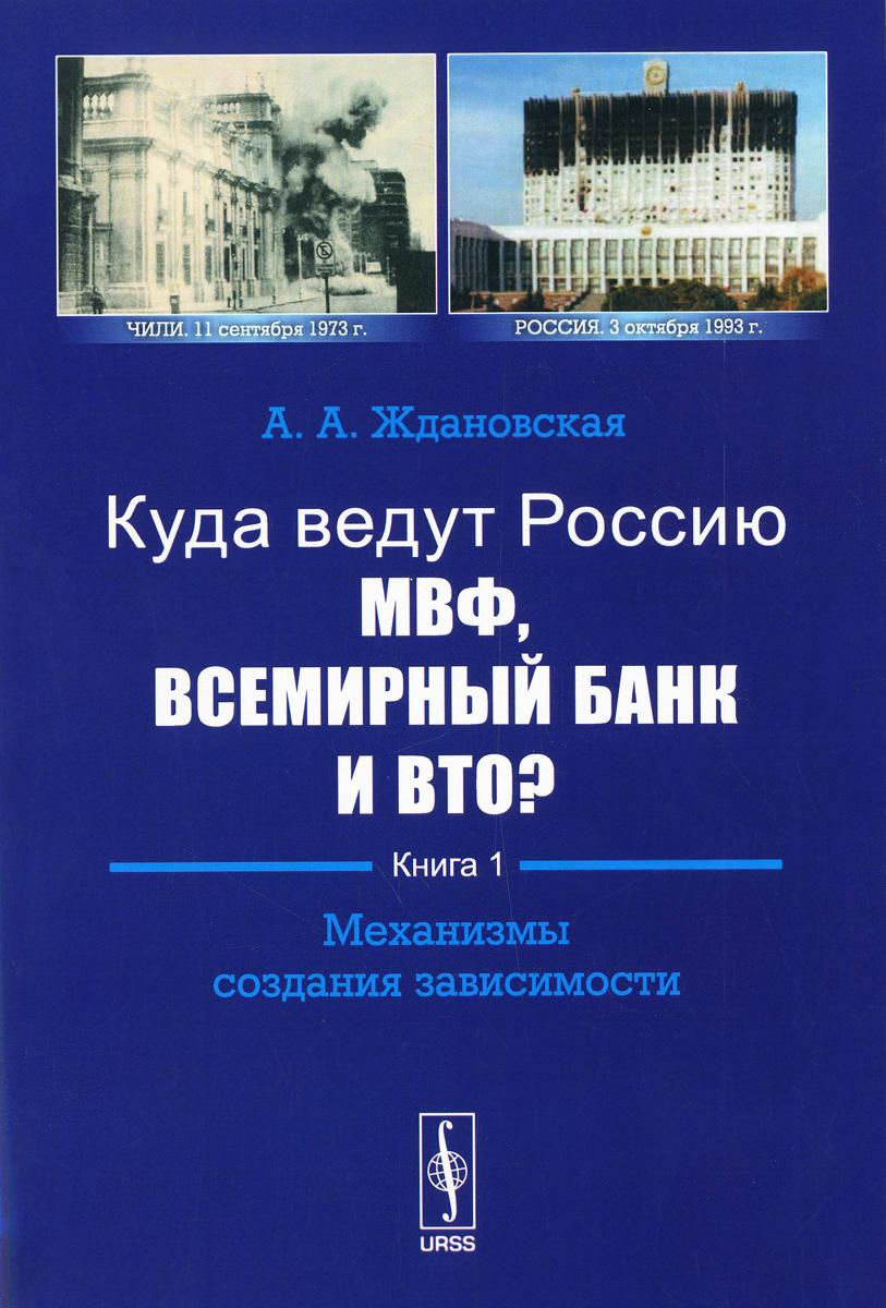 А. А. Ждановская. Куда ведут Россию МВФ, Всемирный Банк и ВТО? Книга 1. Механизмы создания зависимости