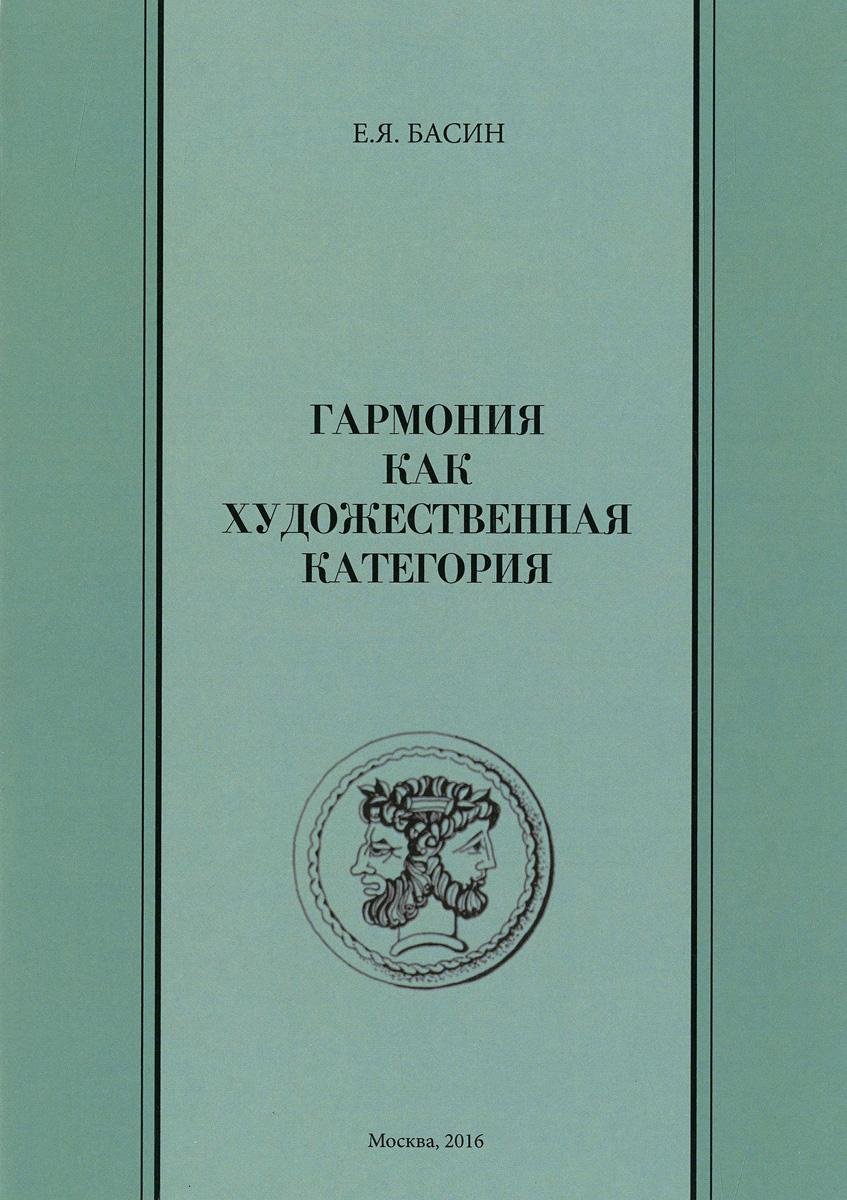 Е .Я. Басин Гармония как художественная категория шестаков в п гармония как эстетическая категория учение о гармонии в истории эстетической мысли