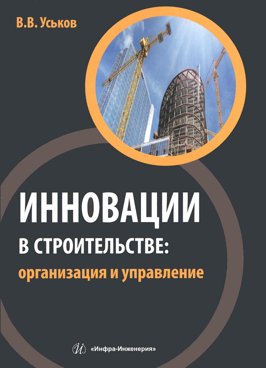 В. В. Уськов Инновации в строительстве. Организация и управление. Учебно-практическое пособие