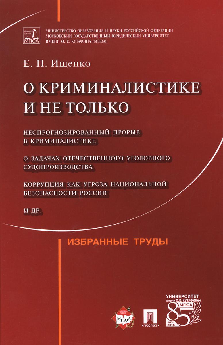 Е. П. Ищенко О криминалистике и не только