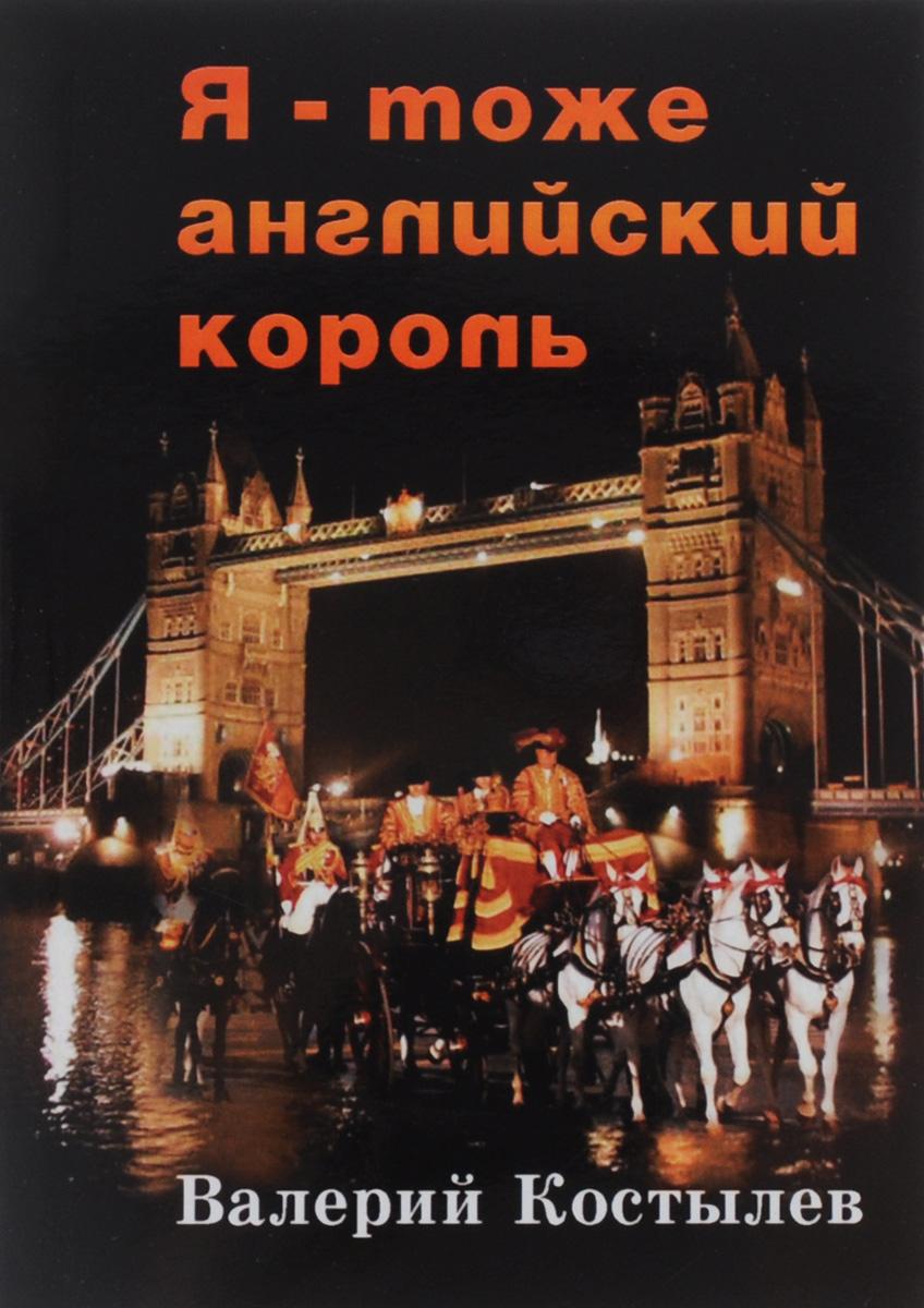 Валерий Костылев Я – тоже английский король