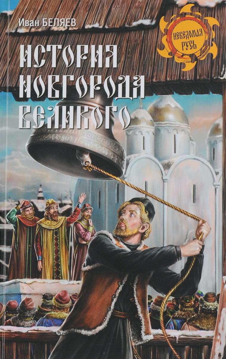 Иван Беляев История Новгорода Великого. От древнейших времен до падения