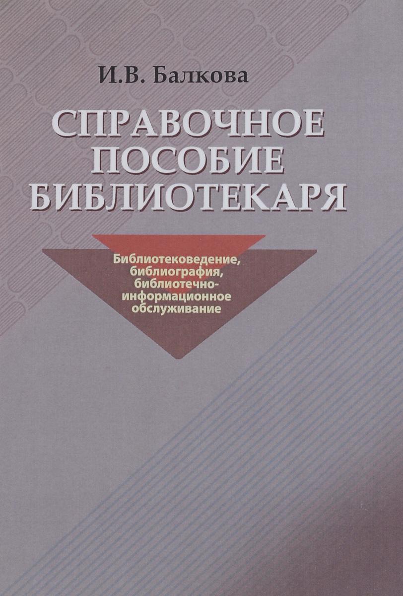 И. В. Балкова Справочное пособие библиотекаря. Библиотековедение, библиография, библиотечно-информационное обслуживание