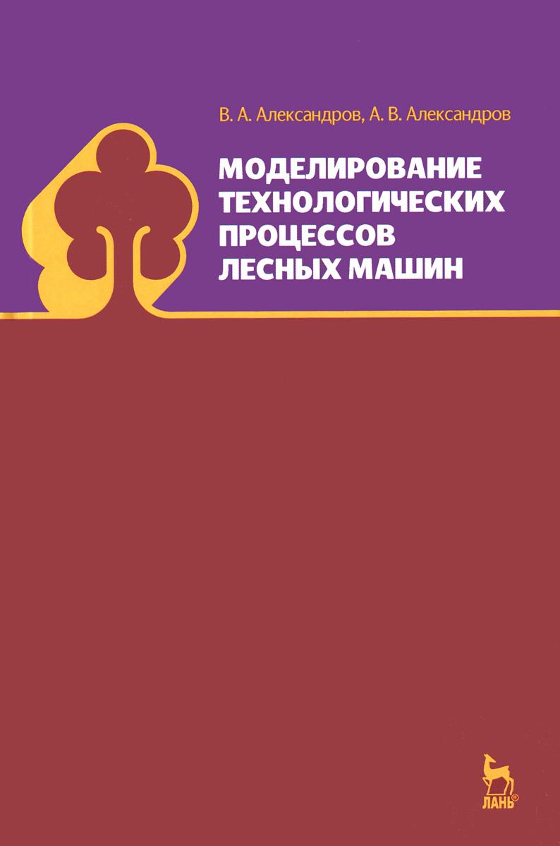 В. А. Александров, А. В. Александров Моделирование технологических процессов лесных машин. Учебник