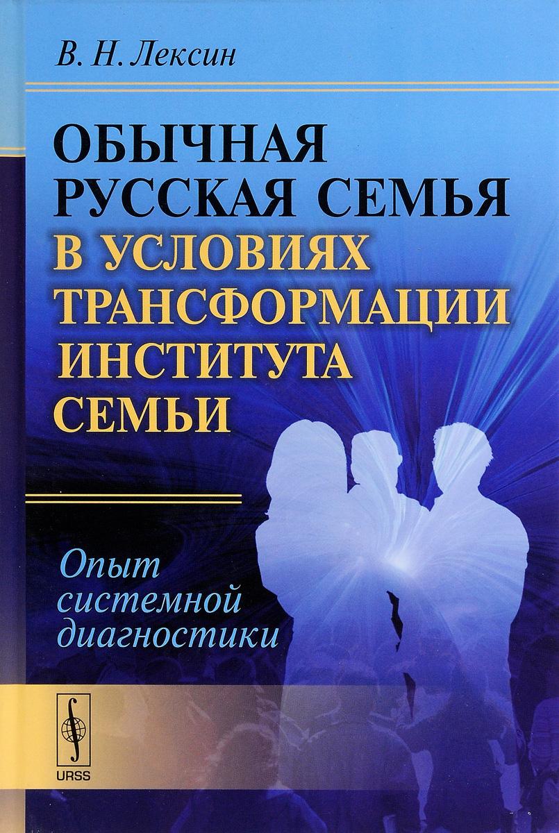В. Н. Лексин Обычная русская семья в условиях трансформации института семьи. Опыт системной диагностики