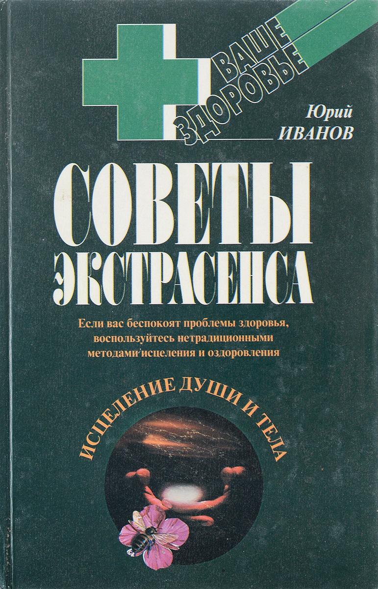 Юрий Иванов Советы экстрасенса. Исцеление души и тела