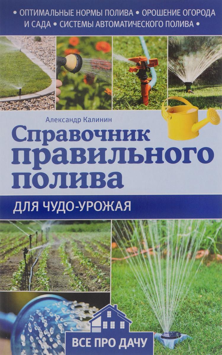 Александр Калинин Справочник правильного полива для чудо-урожая