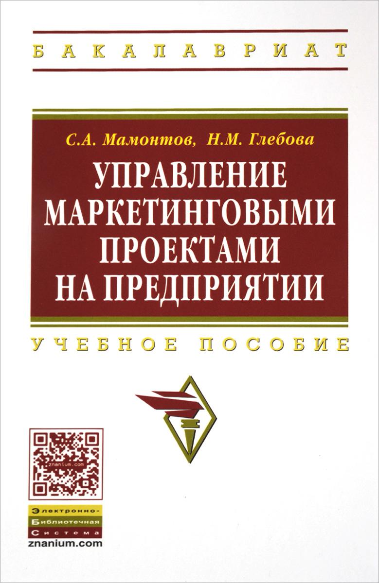 С. А. Мамонтов, Н. М. Глебова Управление маркетинговыми проектами на предприятии. Учебное пособие