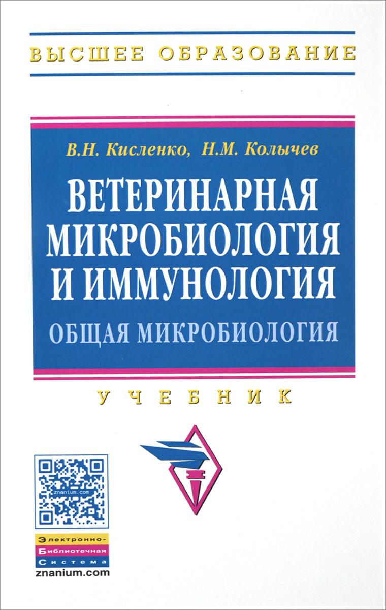 В. Н. Кисленко, Н. М. Колычев Ветеринарная микробиология и иммунология. Общая микробиология. Учебник. Часть 1 медицинская микробиология вирусология и иммунология учебник