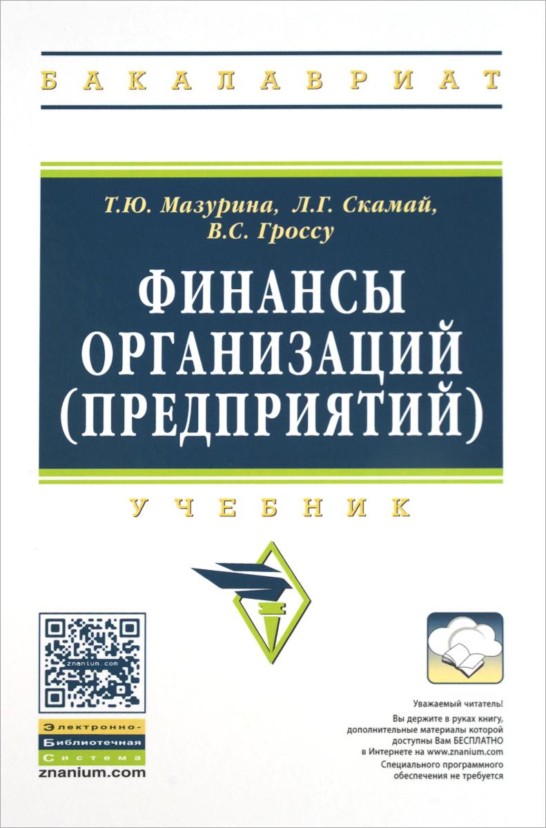 Т. Ю. Мазурина, Л. Г. Скамай, В. С. Гроссу Финансы организаций (предприятий). Учебник