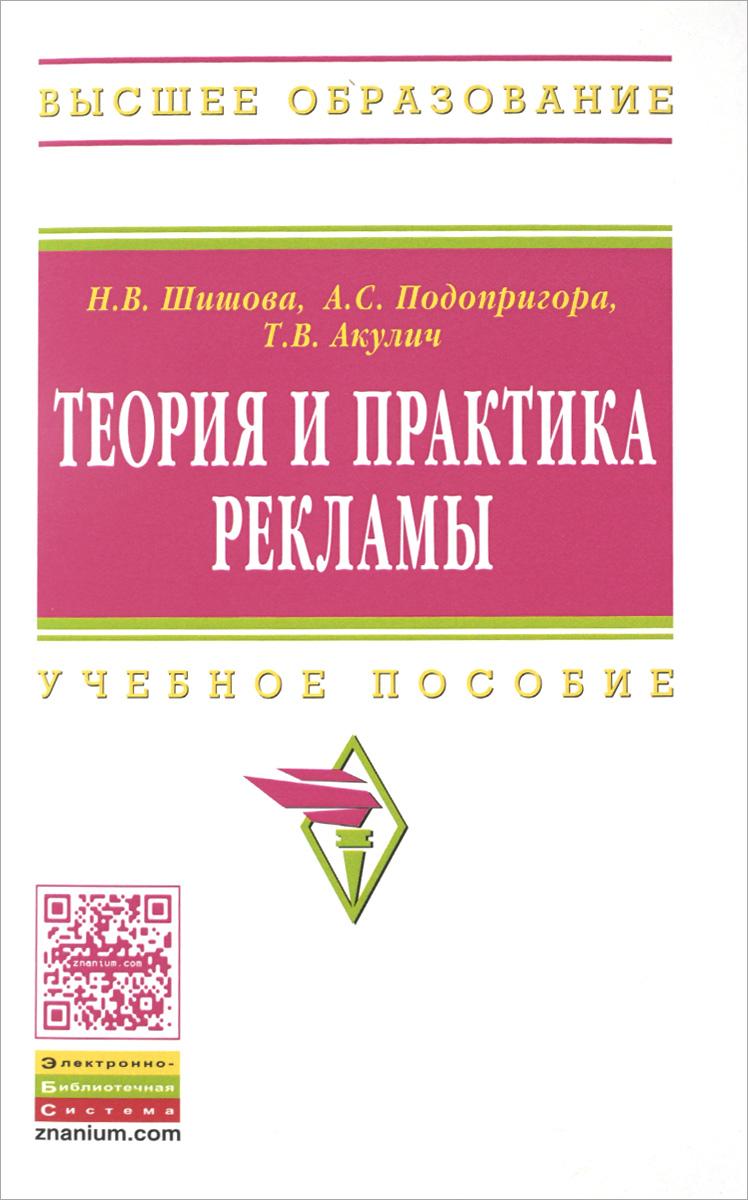 Н. В. Шишова, А. С. Подопригора, Т. В. Акулич Теория и практика рекламы. Учебное пособие