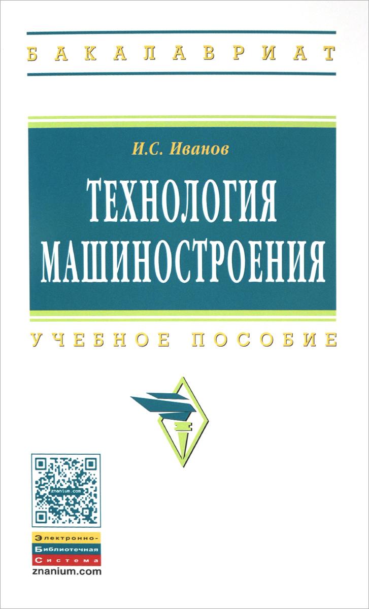 И. С. Иванов Технология машиностроения. Учебное пособие