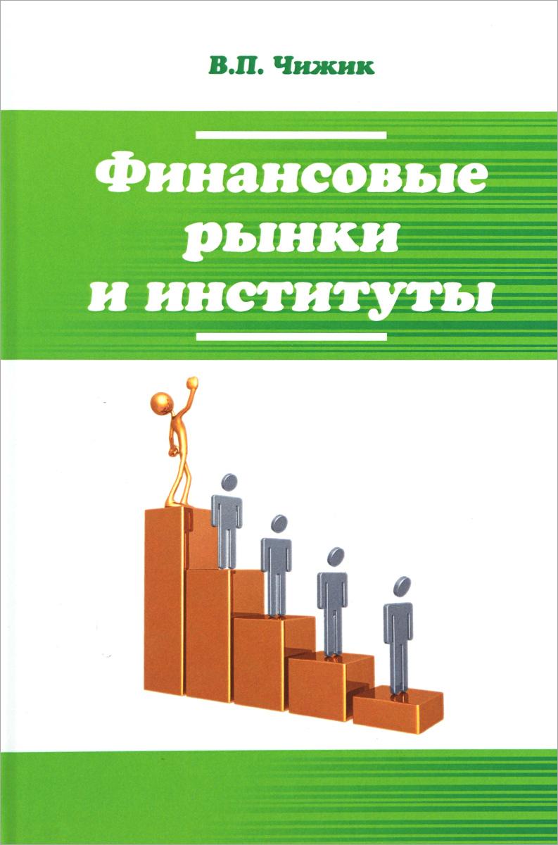 В. П. Чижик Финансовые рынки и институты. Учебное пособие