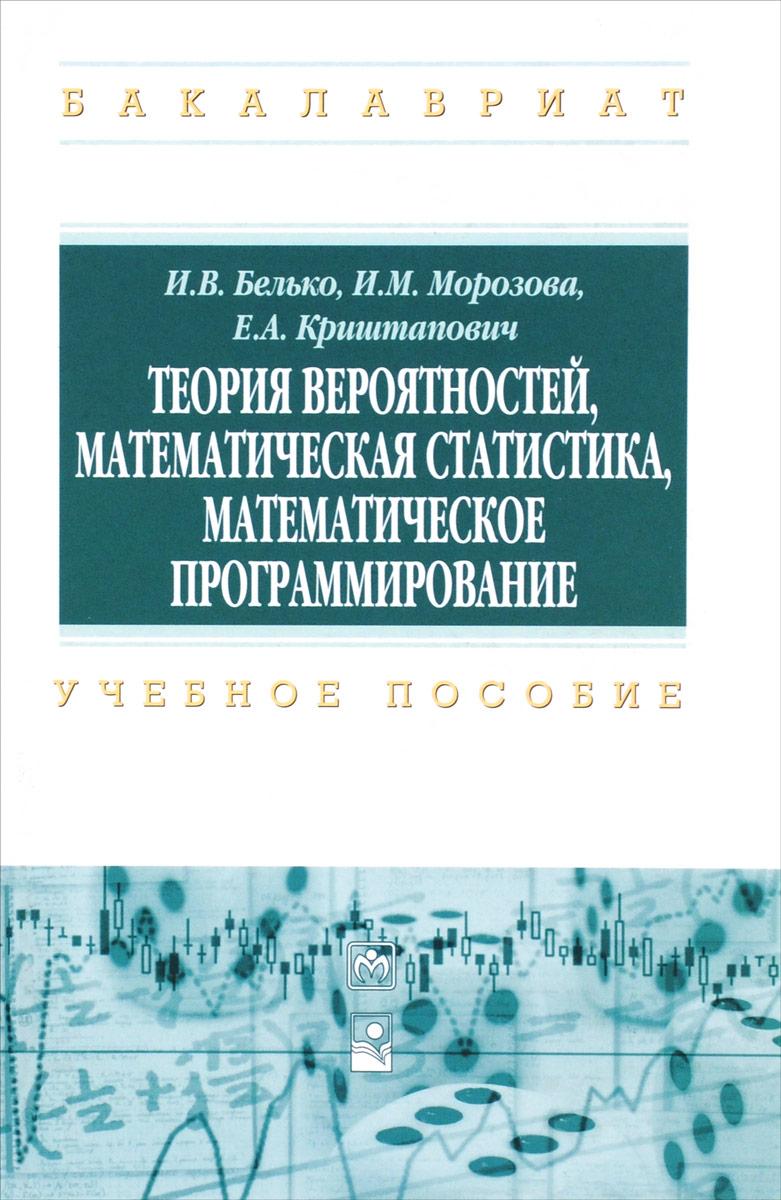 И. В. Белько, И. М. Морозова, Е. А. Криштапович Теория вероятностей, математическая статистика, математическое программирование. Учебное пособие