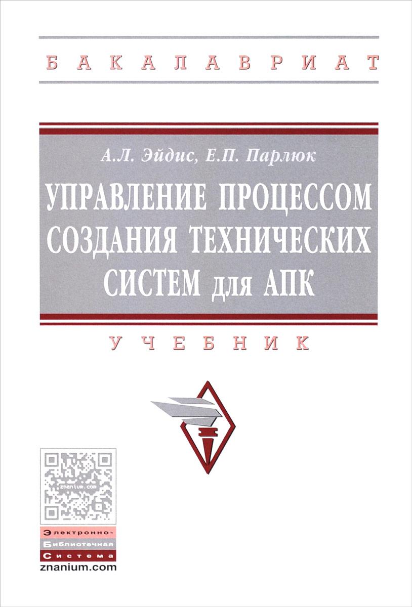 А. Л. Эйдис, Е. П. Парлюк Управление процессом создания технических систем для АПК. Учебник