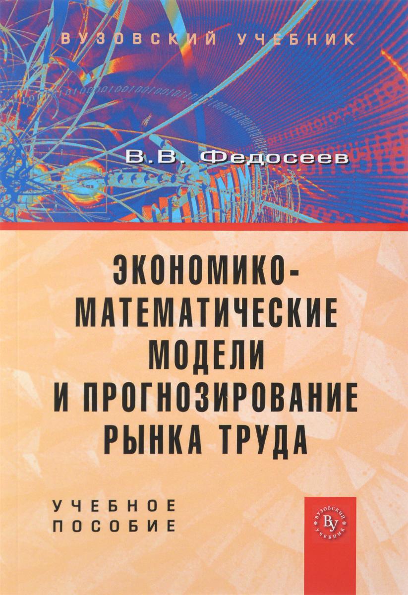 В. В. Федосеев Экономико-математические модели и прогнозирование рынка труда. Учебное пособие цена
