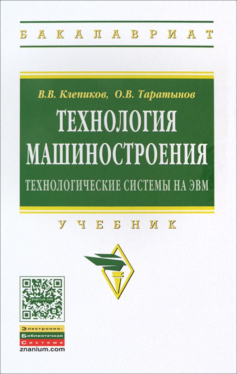 В. В. Клепиков, О. В. Таратынов Технология машиностроения. Технологические системы на ЭВМ. Учебник