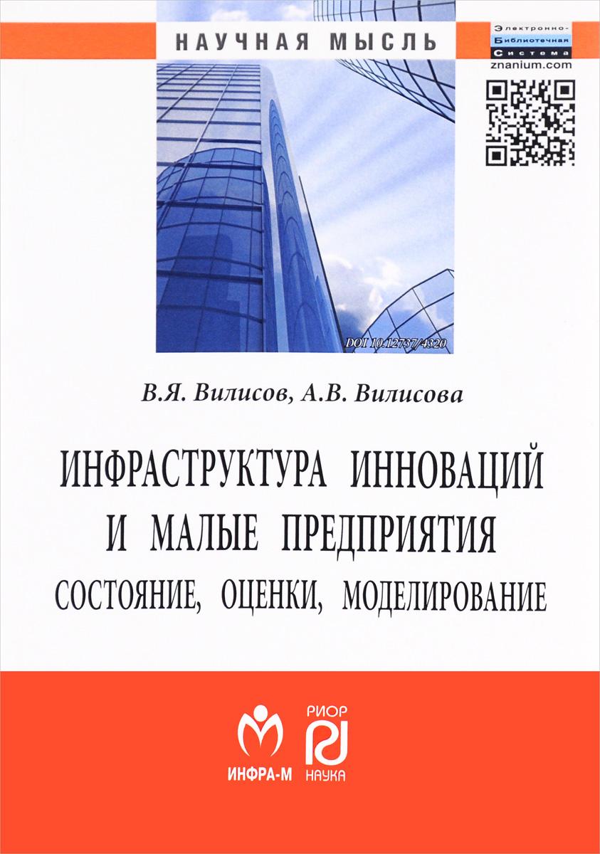 В. Я. Вилисов, А. В. Вилисова Инфраструктура инноваций и малые предприятия. Состояние, оценки, моделирование