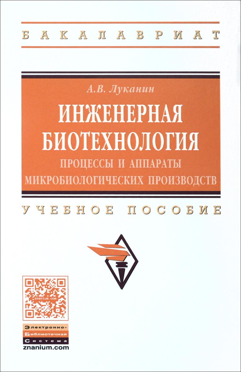 А. В. Луканин Инженерная биотехнология. Процессы и аппараты микробиологических производств. Учебное пособие