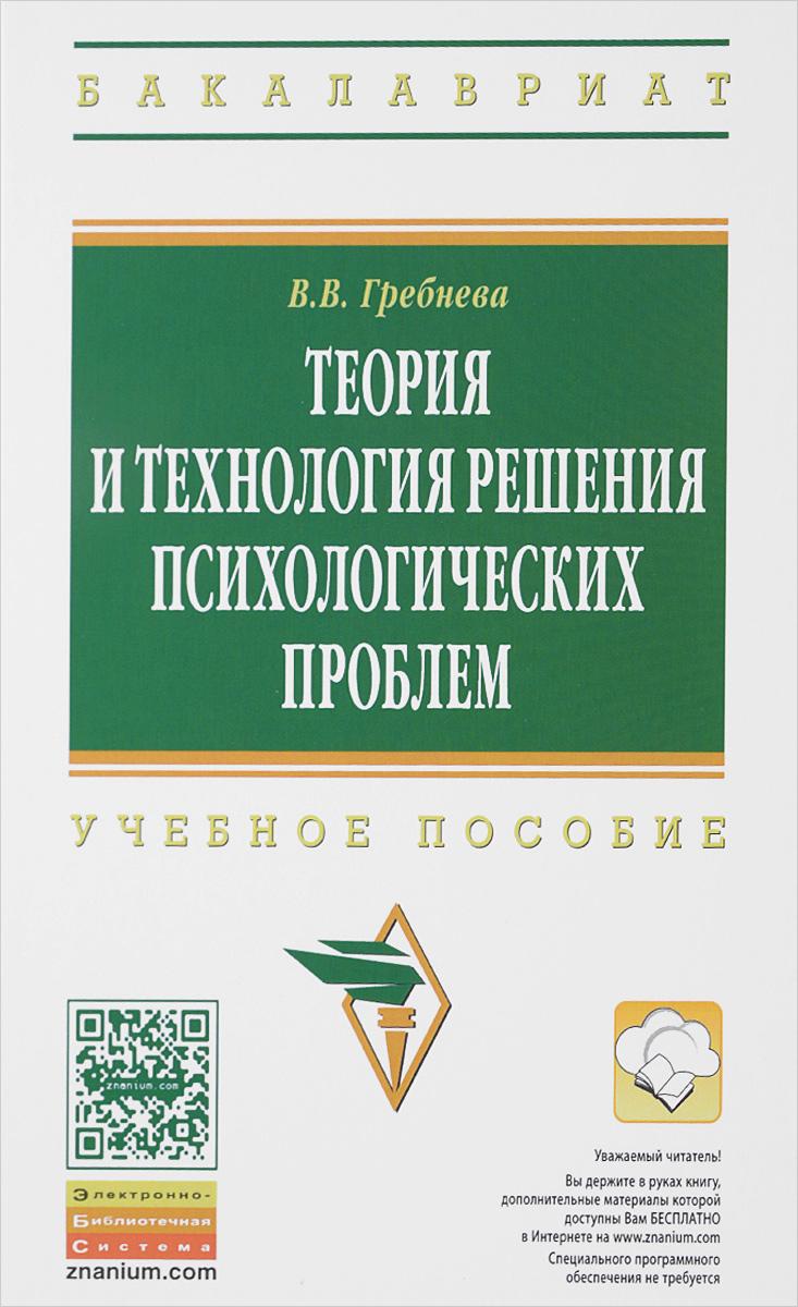 В. В. Гребнева Теория и технология решения психологических проблем. Учебное пособие