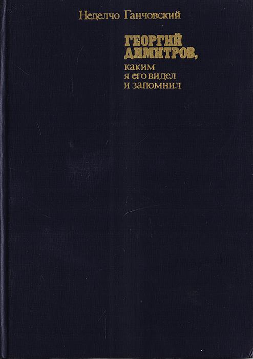 Неделчо Ганчовский Георгий Димитров, каким я его видел и запомнил. В двух книгах. Книга 1