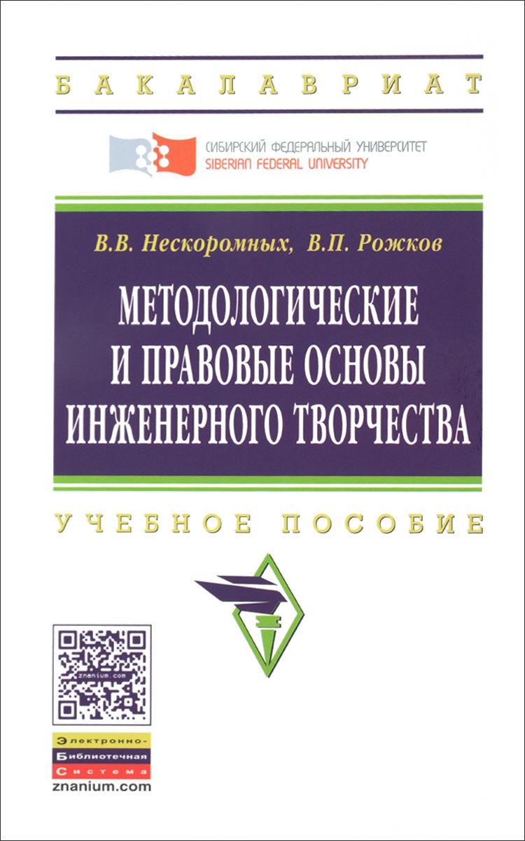 В. В. Нескоромных, В. П. Рожков Методологические и правовые основы инженерного творчества. Учебное пособие
