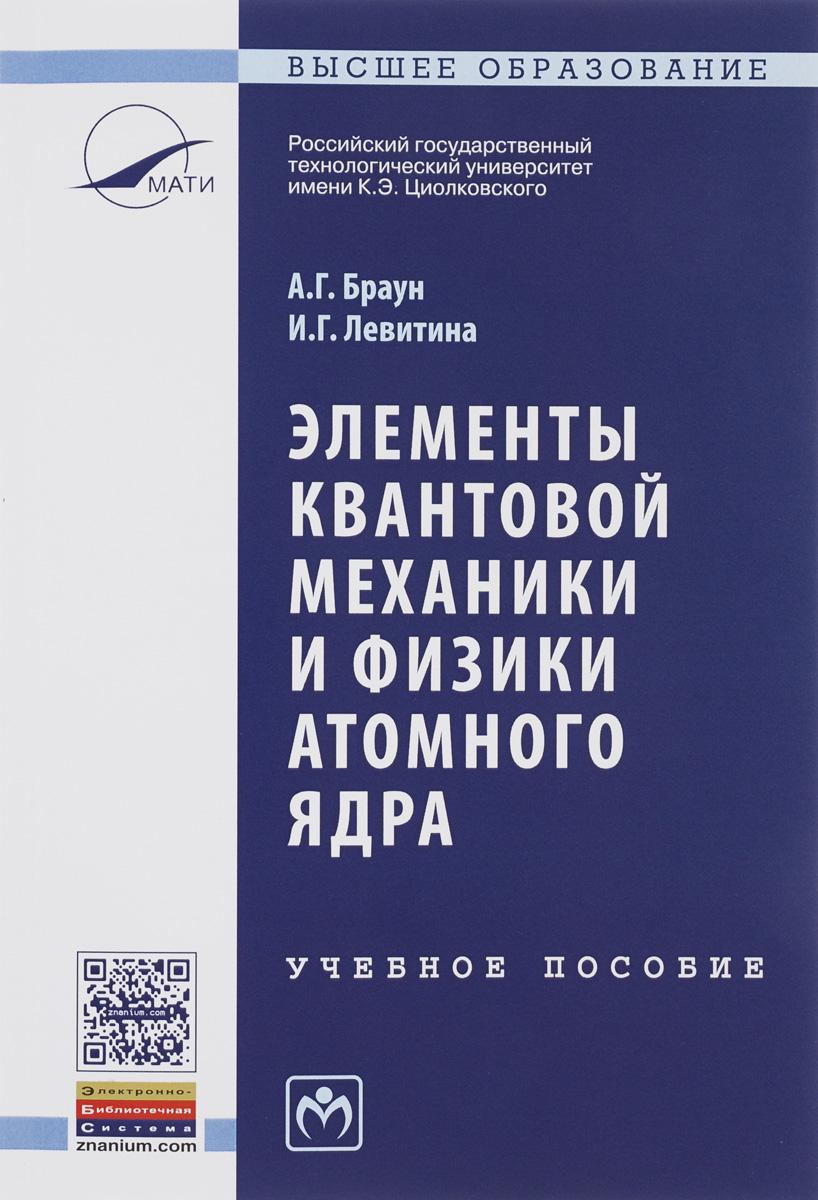 А. Г. Браун, И. Г. Левитина Элементы квантовой механики и физики атомного ядра. Учебное пособие
