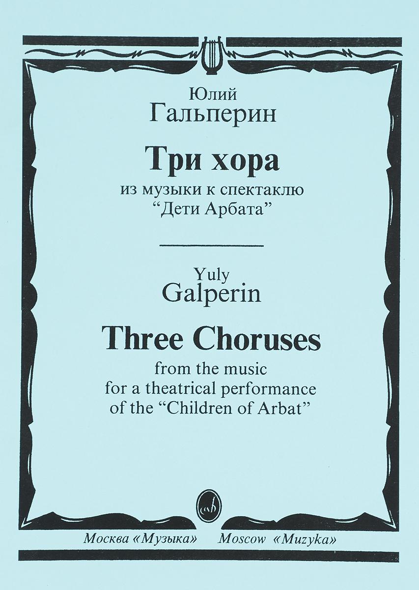 Ю. Гальперин Юлий Гальперин. Три хора. Из музыки к спектаклю Дети Арбата мастер хора гравитанер окончательное баптизо