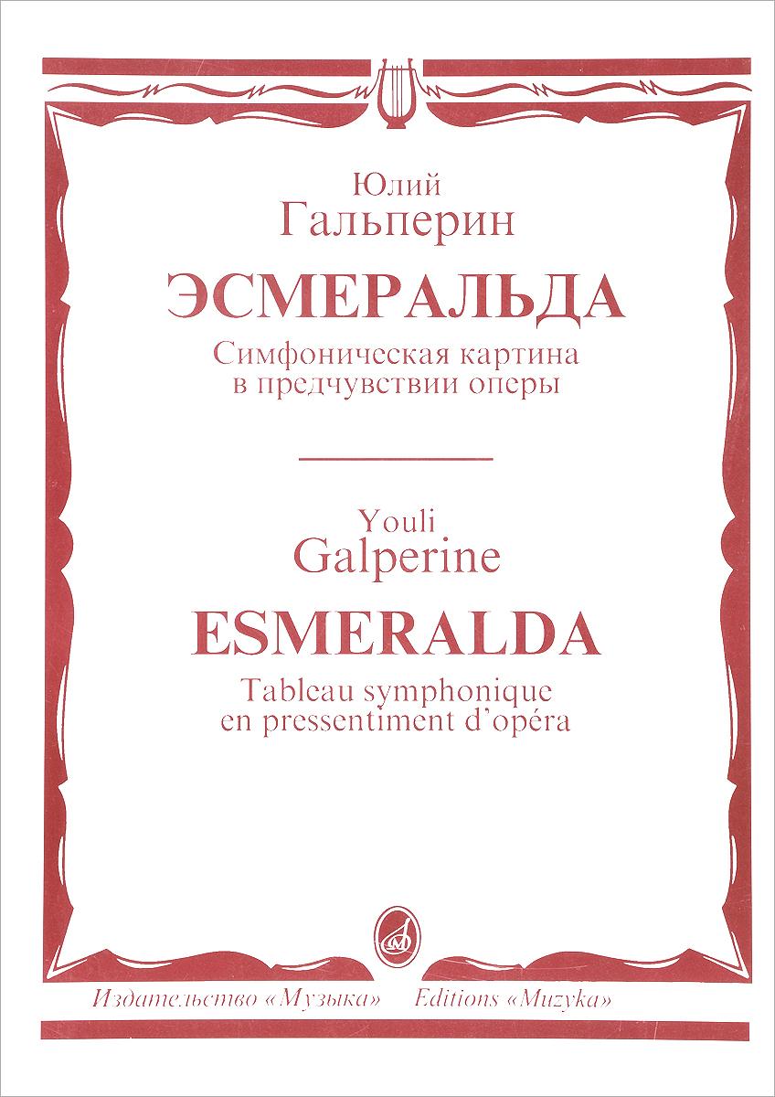 Юлий Гальперин Юлий Гальперин. Эсмеральда. Симфоническая картина в предчувствии оперы. Партитура э и гальперин нехирургические мысли и вновь возвращаясь к себе…