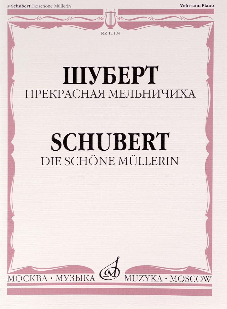 Франц Шуберт Шуберт. Прекрасная мельничиха. Цикл песен на слова В. Мюллера. Для голоса и фортепиано