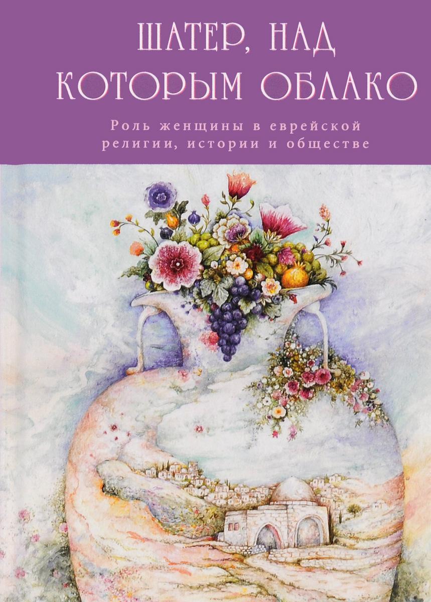 Шатер, над которым облако. Роль женщины в еврейской религии, истории и обществе