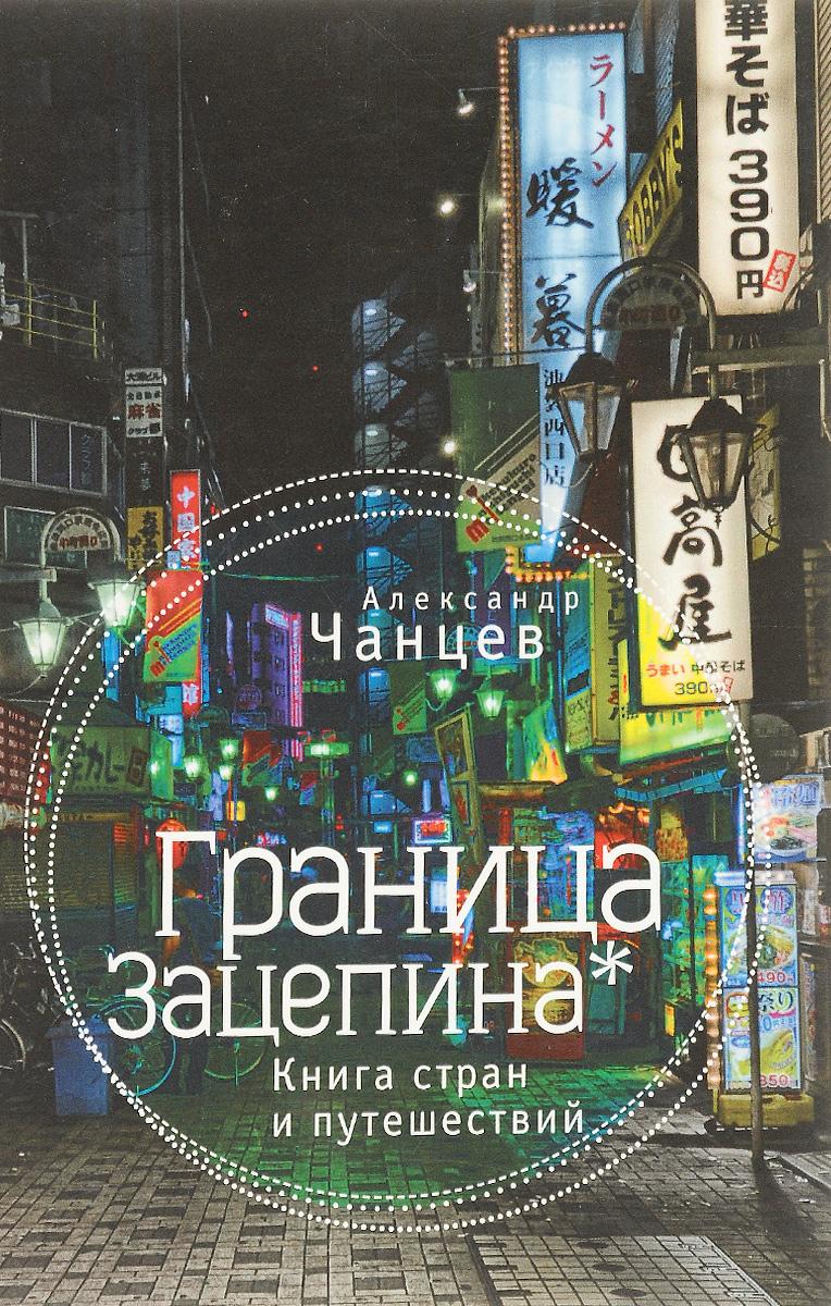 Александр Чанцев Граница Зацепина. Книга стран и путешествий