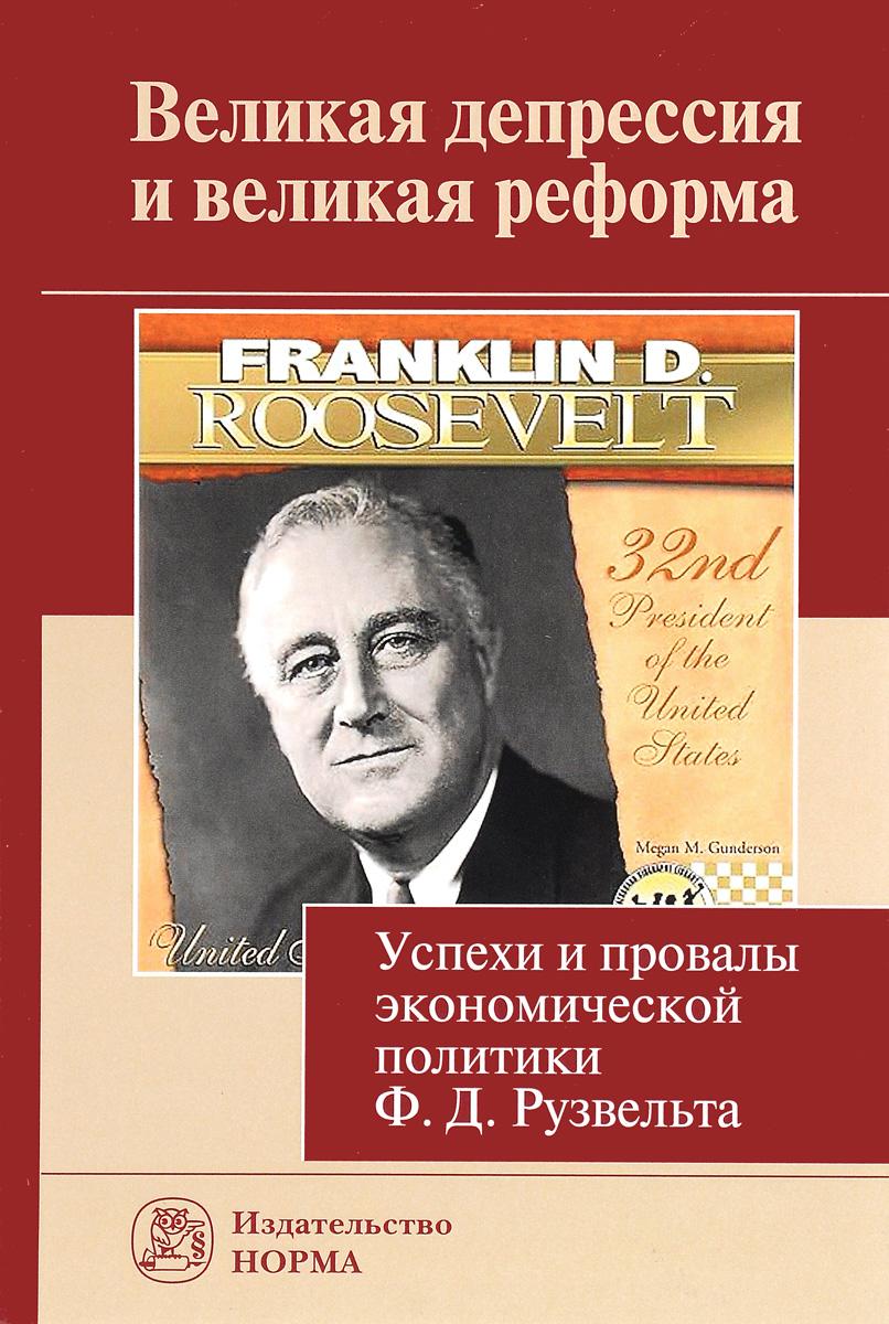 Великая депрессия и великая реформа. Успехи и провалы экономической политики Ф. Д. Рузвельта В монографию вошли материалы...