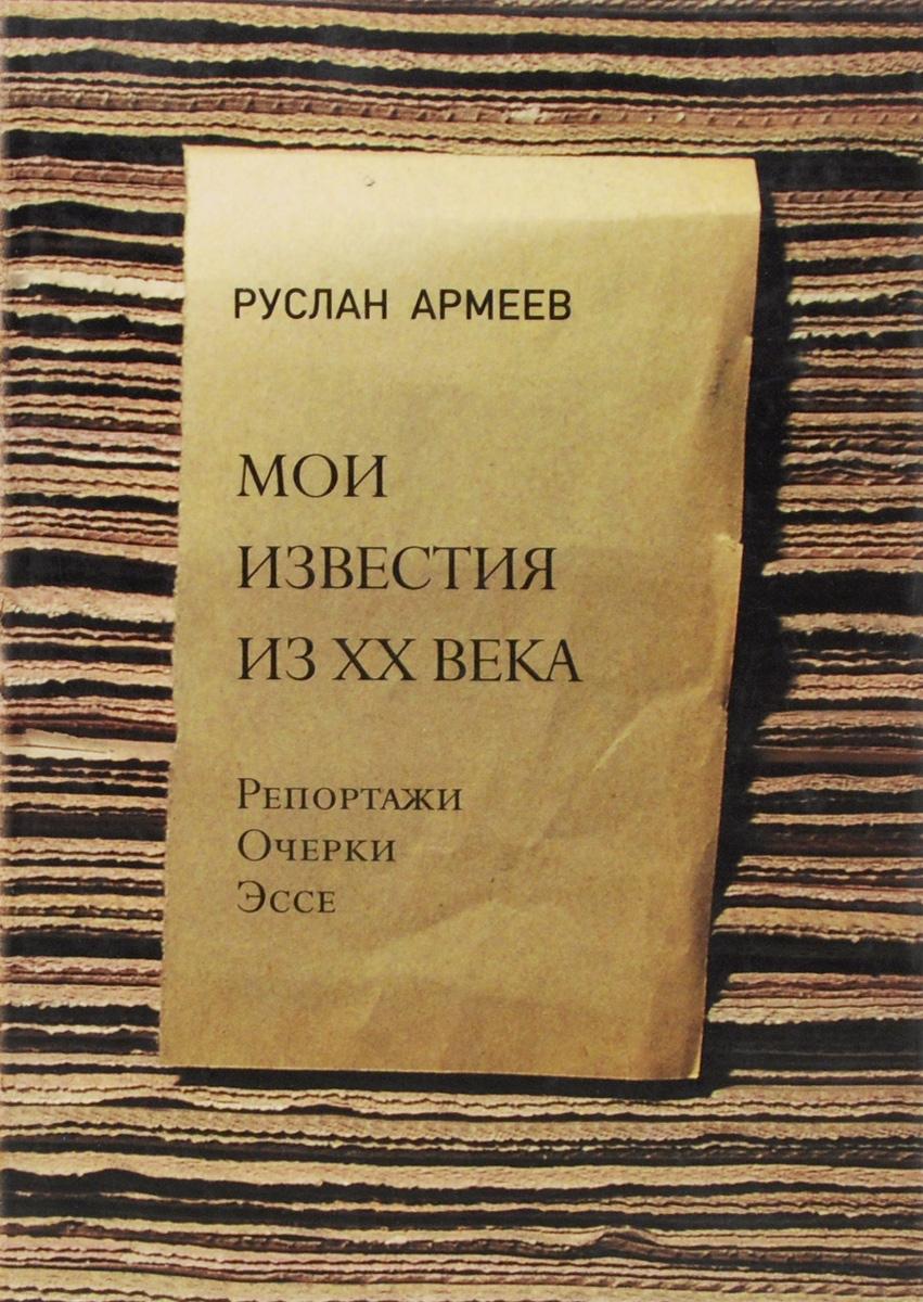 Руслан Армеев Мои известия из XX века. Репортажи, очерки, эссе