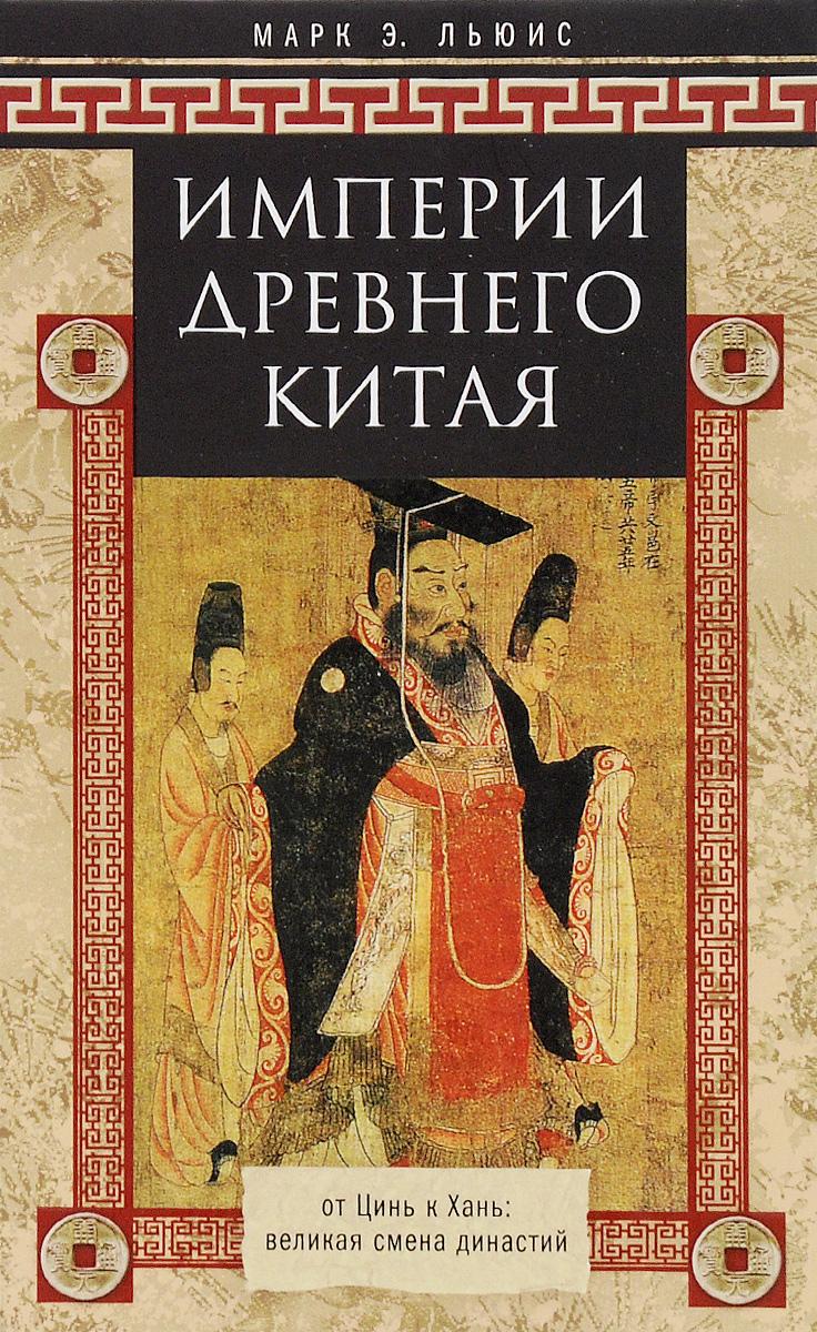 Марк Э. Льюис Империи Древнего Китая. От Цинь к Хань. Великая смена династий