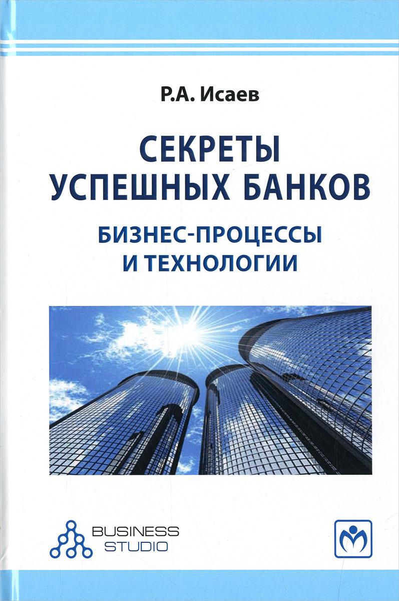 Р. А. Исаев Секреты успешных банков. Бизнес-процессы и технологии