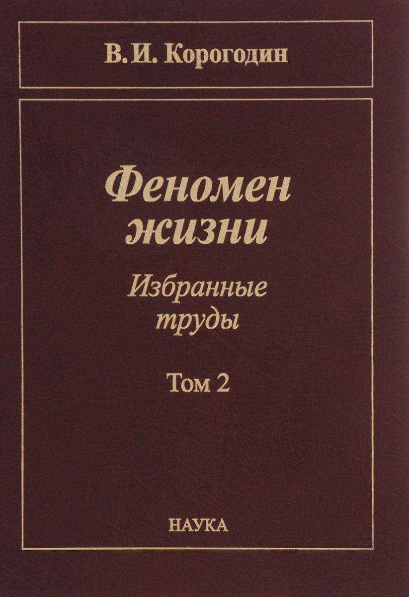 В. И. Корогодин Феномен жизни. Избранные труды. В 2 томах. Том 2