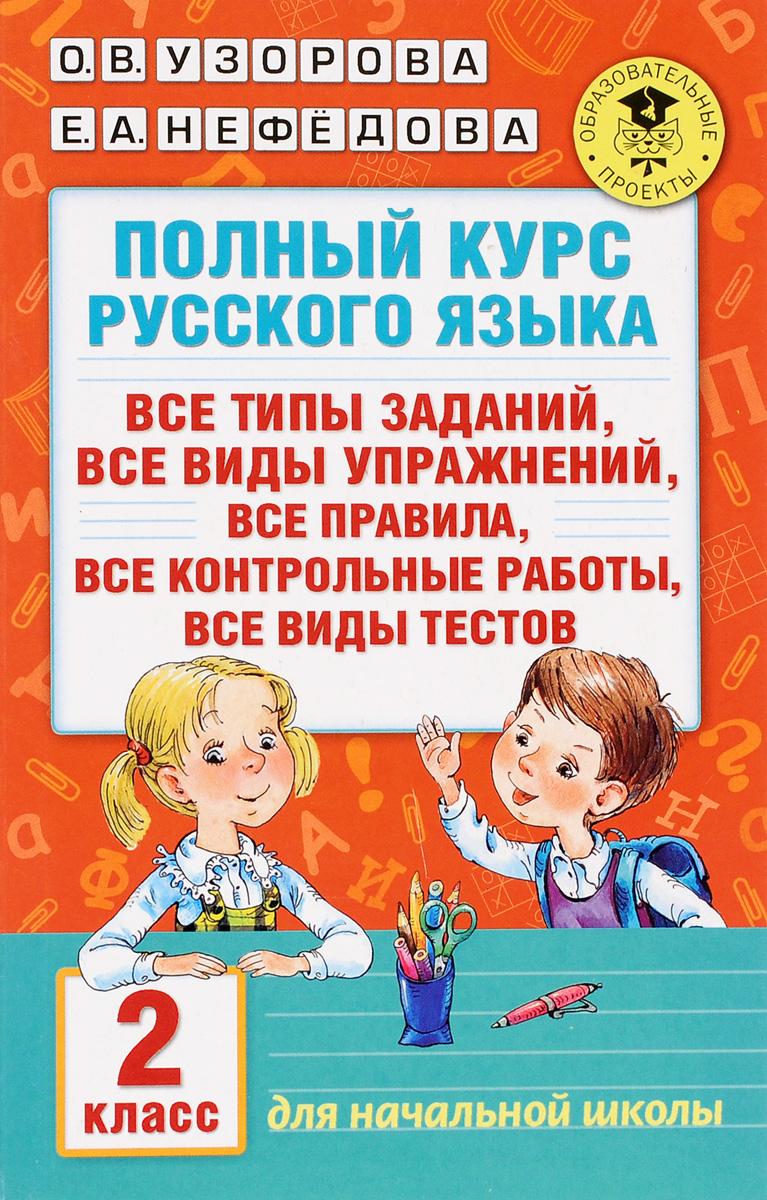 О. В. Узорова, Е. А. Нефедова Полный курс русского языка. Все типы заданий, все виды упражнений, все правила, все контрольные работы, все виды текстов. 2 класс