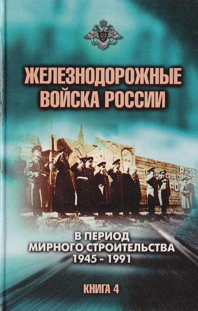 Железнодорожные войска России. Книга 4. В период мирного строительства: 1945-1991