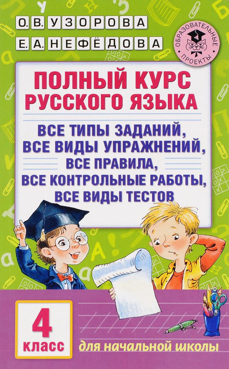 О. В. Узорова, Е. А. Нефедова Полный курс русского языка. Все типы заданий, все виды упражнений, все правила, все контрольные работы, все виды текстов. 4 класс