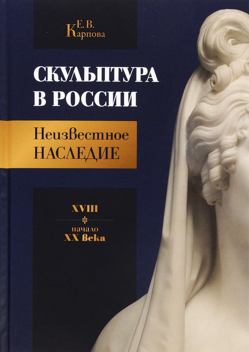 Е.В. Карпова Скульптура в России. Неизвестное наследие. XVIII - начало XX века